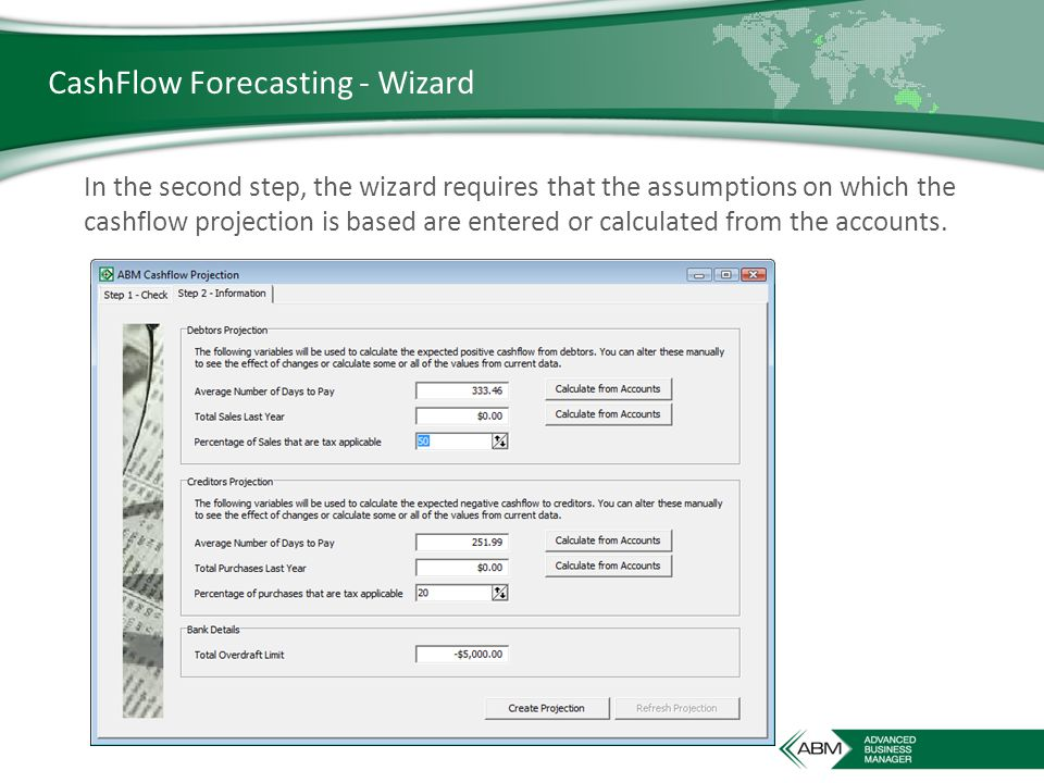 CashFlow Forecasting - Wizard In the second step, the wizard requires that the assumptions on which the cashflow projection is based are entered or calculated from the accounts.