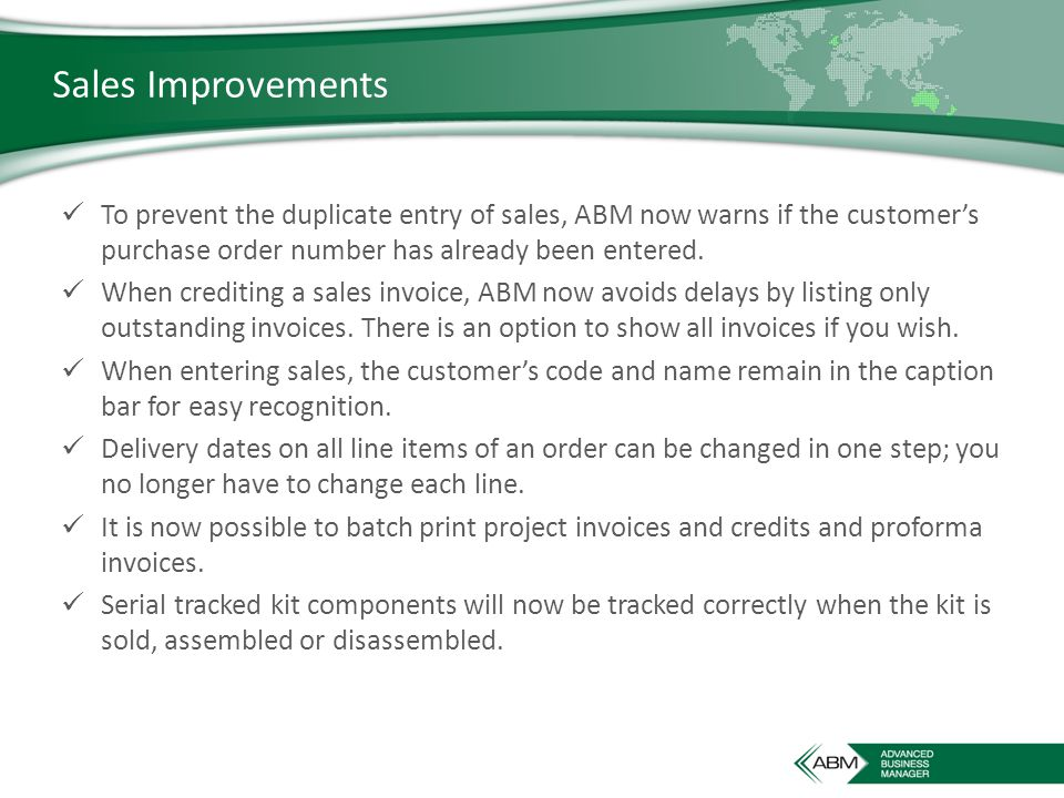 Sales Improvements To prevent the duplicate entry of sales, ABM now warns if the customer's purchase order number has already been entered.