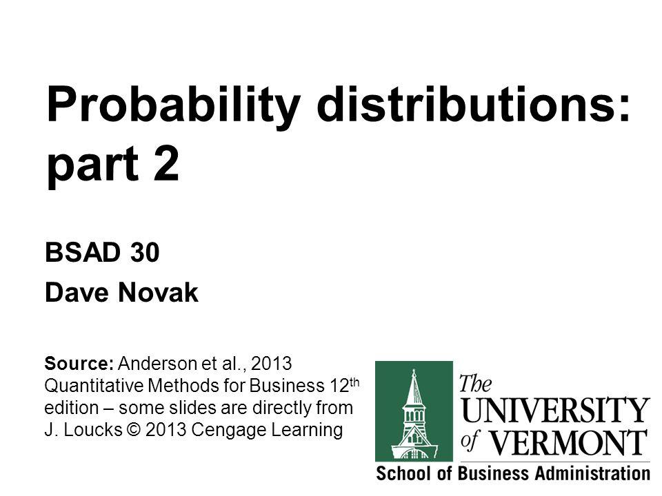Probability distributions: part 2 BSAD 30 Dave Novak Source: Anderson et al., 2013 Quantitative Methods for Business 12 th edition – some slides are d