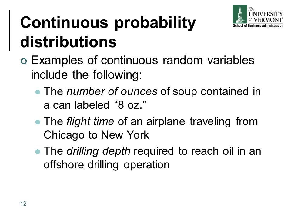 Continuous probability distributions Examples of continuous random variables include the following: The number of ounces of soup contained in a can la