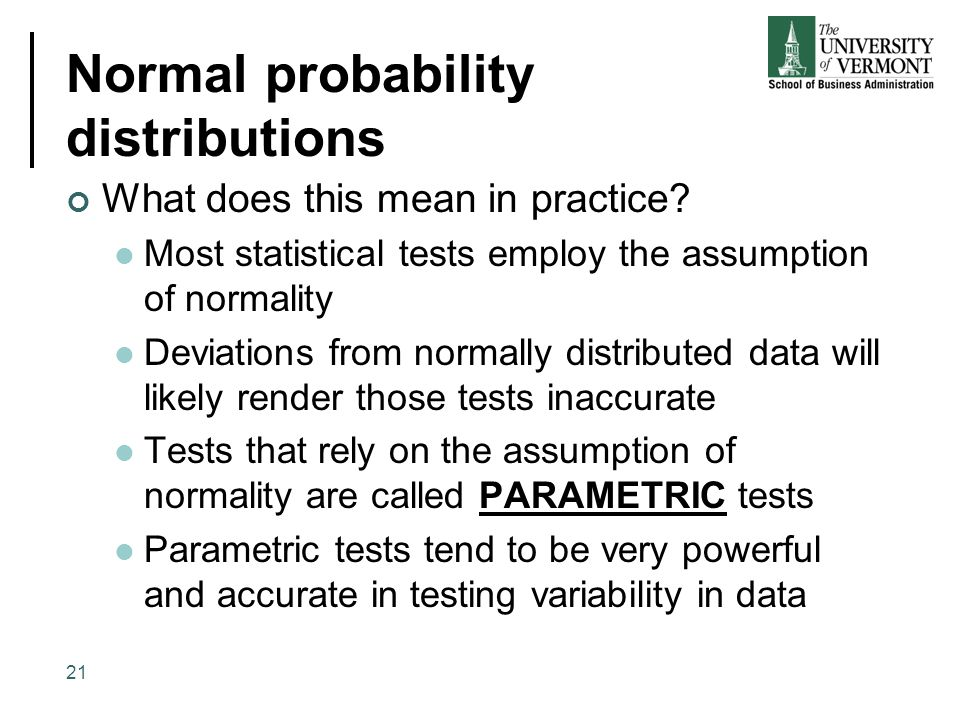 Normal probability distributions What does this mean in practice? Most statistical tests employ the assumption of normality Deviations from normally d