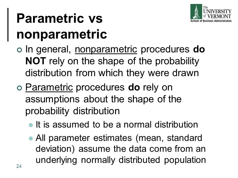 Parametric vs nonparametric In general, nonparametric procedures do NOT rely on the shape of the probability distribution from which they were drawn P