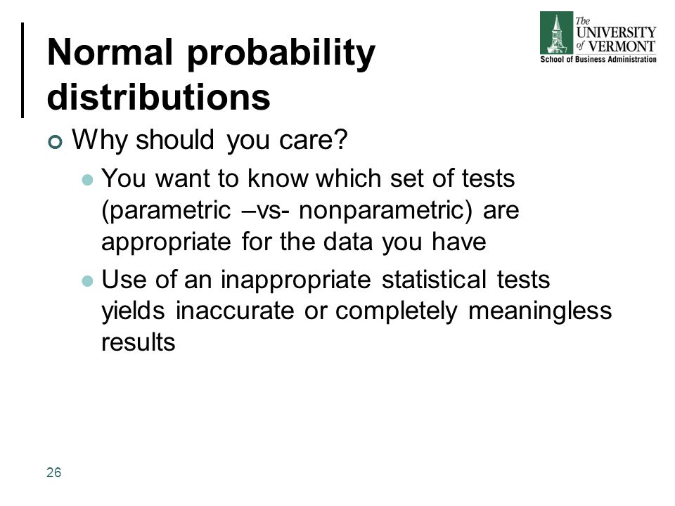 Normal probability distributions Why should you care? You want to know which set of tests (parametric –vs- nonparametric) are appropriate for the data