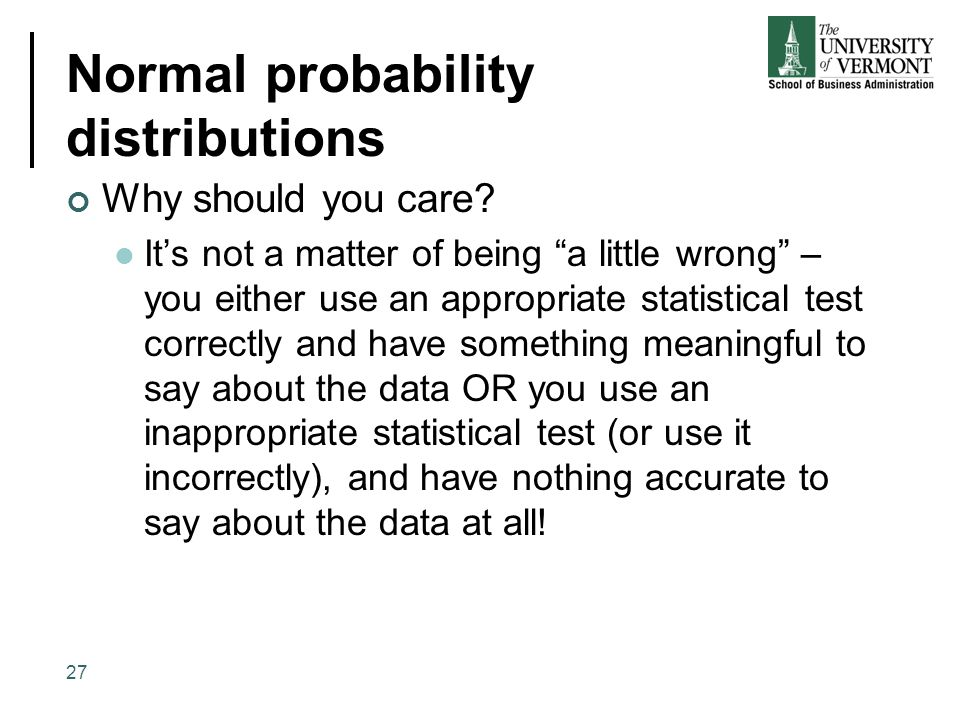 """Normal probability distributions Why should you care? It's not a matter of being """"a little wrong"""" – you either use an appropriate statistical test cor"""