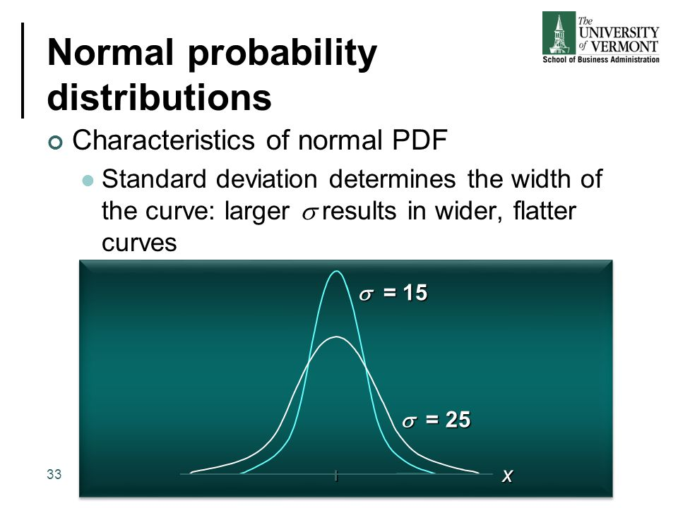 Normal probability distributions Characteristics of normal PDF Standard deviation determines the width of the curve: larger  results in wider, flatt