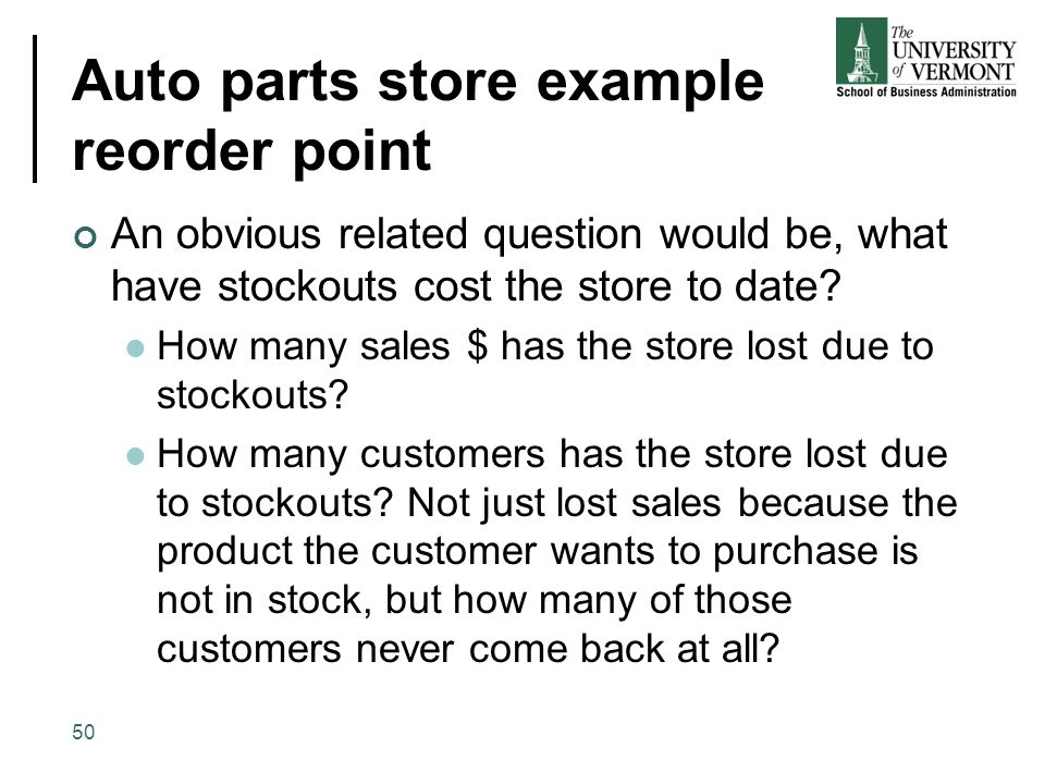 Auto parts store example reorder point An obvious related question would be, what have stockouts cost the store to date? How many sales $ has the stor