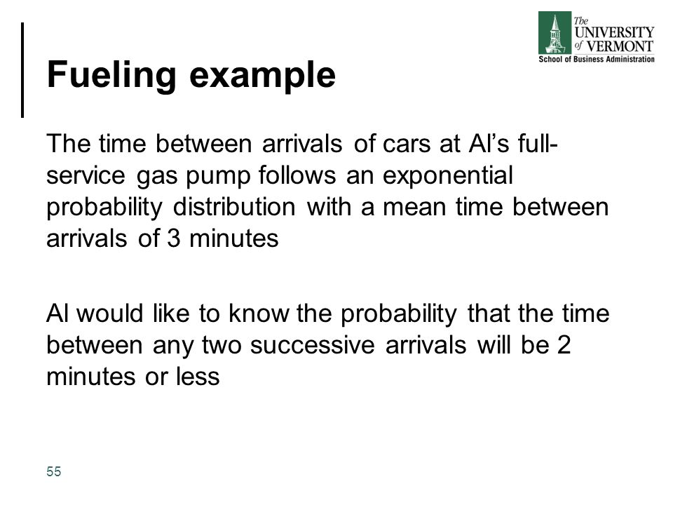 Fueling example The time between arrivals of cars at Al's full- service gas pump follows an exponential probability distribution with a mean time betw