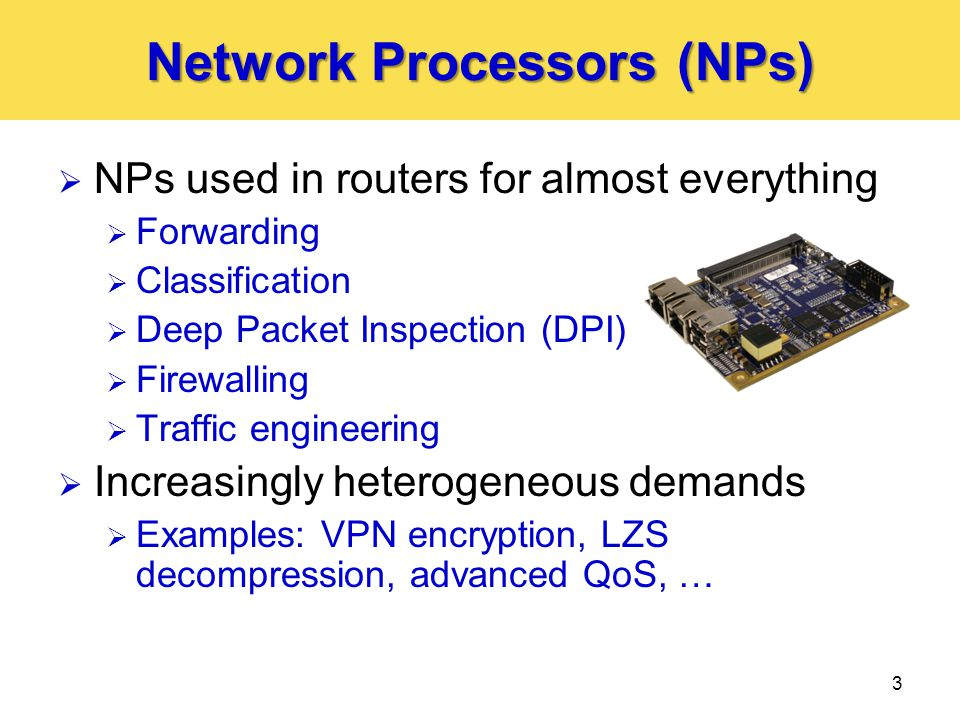 Network Processors (NPs)  NPs used in routers for almost everything  Forwarding  Classification  Deep Packet Inspection (DPI)  Firewalling  Traffic engineering  Increasingly heterogeneous demands  Examples: VPN encryption, LZS decompression, advanced QoS, … 3