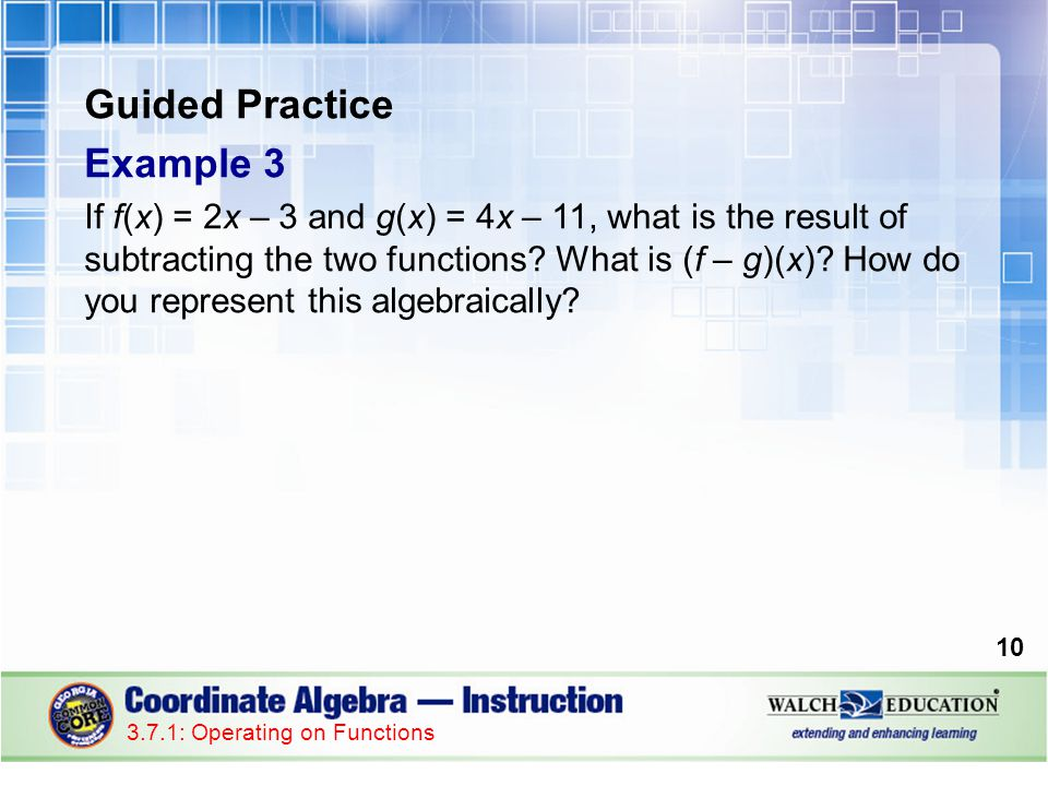 Guided Practice Example 3 If f(x) = 2x – 3 and g(x) = 4x – 11, what is the result of subtracting the two functions? What is (f – g)(x)? How do you rep