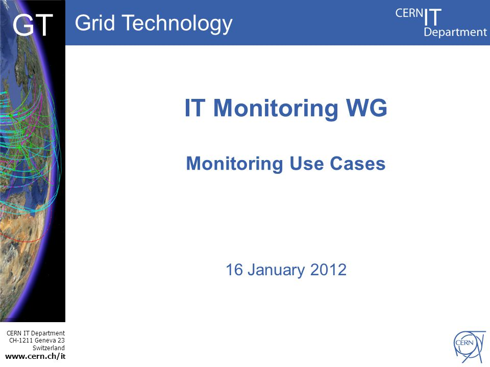 Grid Technology CERN IT Department CH-1211 Geneva 23 Switzerland www.cern.ch/i t DBCF GT IT Monitoring WG Monitoring Use Cases 16 January 2012