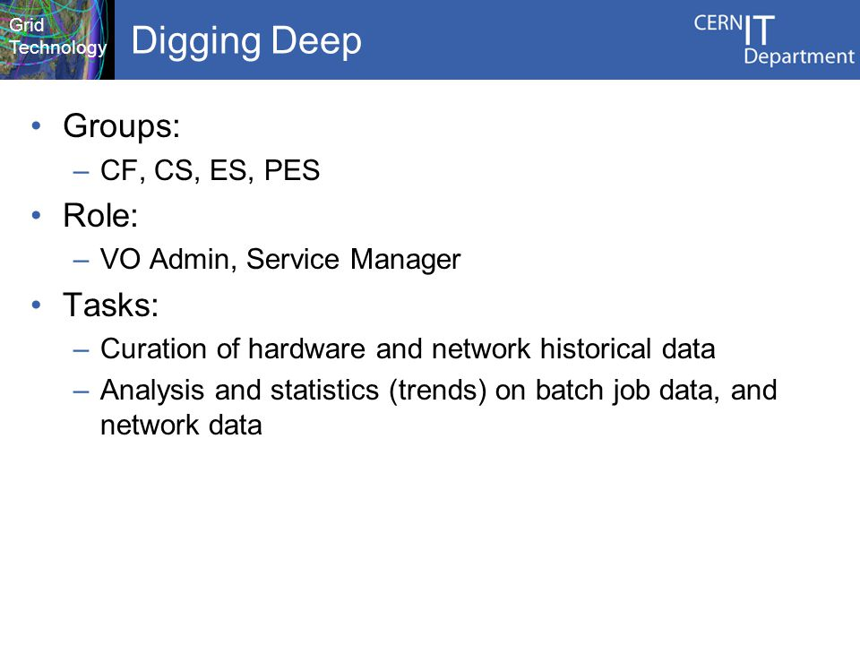 Grid Technology Digging Deep Groups: –CF, CS, ES, PES Role: –VO Admin, Service Manager Tasks: –Curation of hardware and network historical data –Analysis and statistics (trends) on batch job data, and network data