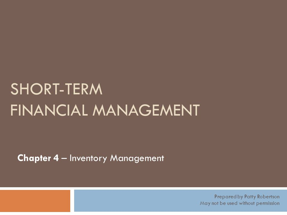 SHORT-TERM FINANCIAL MANAGEMENT Chapter 4 – Inventory Management Prepared by Patty Robertson May not be used without permission
