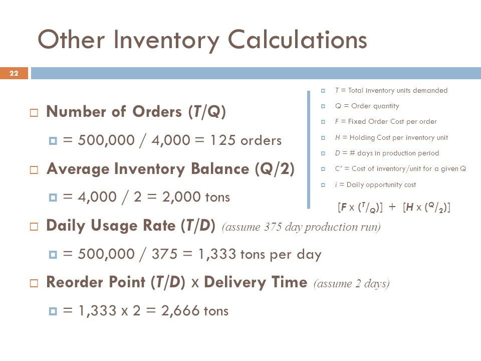 Other Inventory Calculations 22  Number of Orders (T/Q)  = 500,000 / 4,000 = 125 orders  Average Inventory Balance (Q/2)  = 4,000 / 2 = 2,000 tons  Daily Usage Rate (T/D) (assume 375 day production run)  = 500,000 / 375 = 1,333 tons per day  Reorder Point (T/D) х Delivery Time (assume 2 days)  = 1,333 х 2 = 2,666 tons [F х ( T / Q )] + [H х ( Q / 2 )]  T = Total inventory units demanded  Q = Order quantity  F = Fixed Order Cost per order  H = Holding Cost per inventory unit  D = # days in production period  C' = Cost of inventory/unit for a given Q  i = Daily opportunity cost