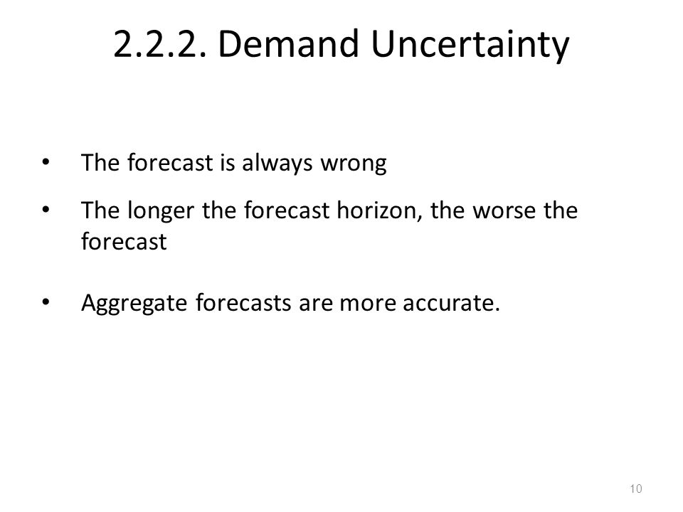 2.2.2. Demand Uncertainty The forecast is always wrong The longer the forecast horizon, the worse the forecast Aggregate forecasts are more accurate.