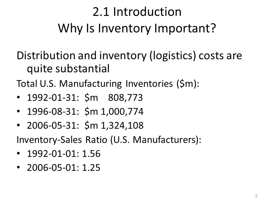 2.1 Introduction Why Is Inventory Important? Distribution and inventory (logistics) costs are quite substantial Total U.S. Manufacturing Inventories (