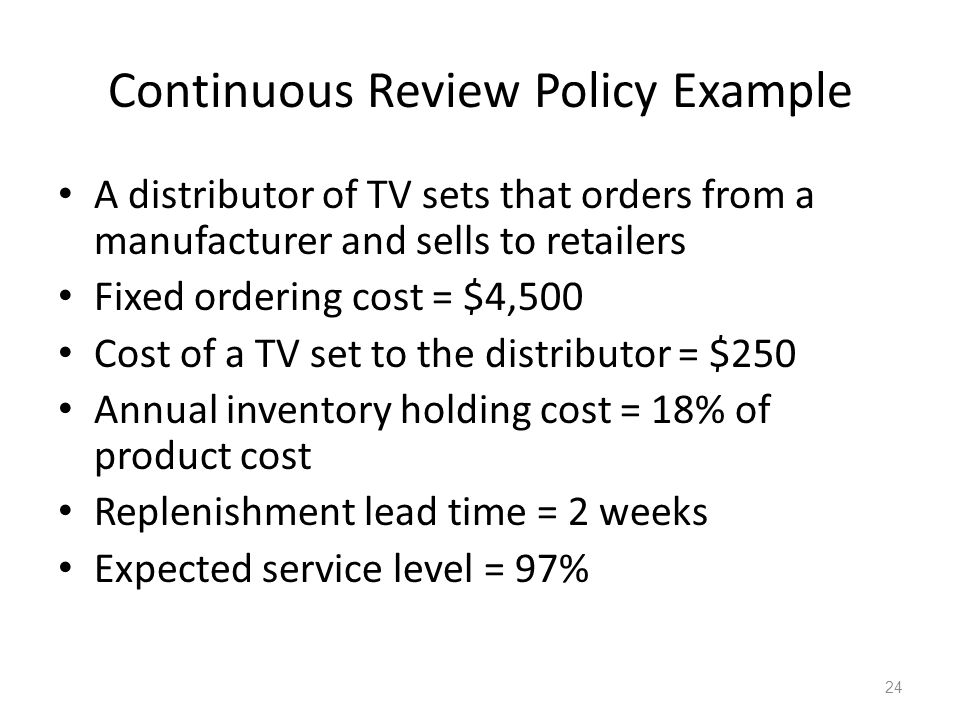 Continuous Review Policy Example A distributor of TV sets that orders from a manufacturer and sells to retailers Fixed ordering cost = $4,500 Cost of