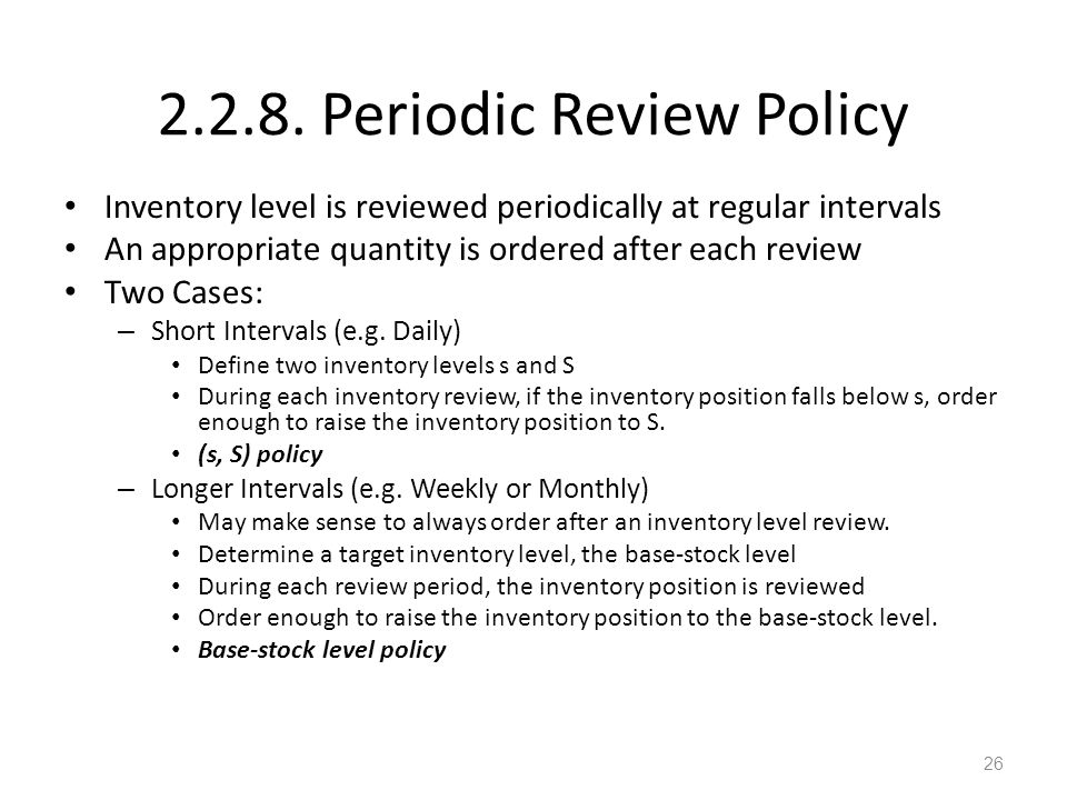 2.2.8. Periodic Review Policy Inventory level is reviewed periodically at regular intervals An appropriate quantity is ordered after each review Two C