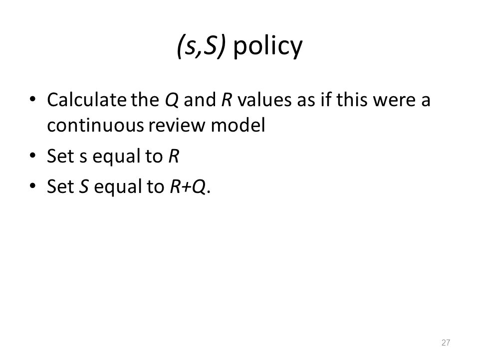 (s,S) policy Calculate the Q and R values as if this were a continuous review model Set s equal to R Set S equal to R+Q. 27