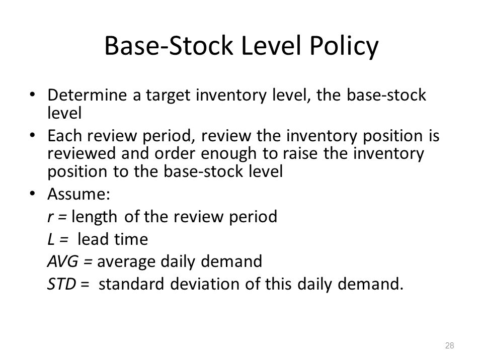 Base-Stock Level Policy Determine a target inventory level, the base-stock level Each review period, review the inventory position is reviewed and ord