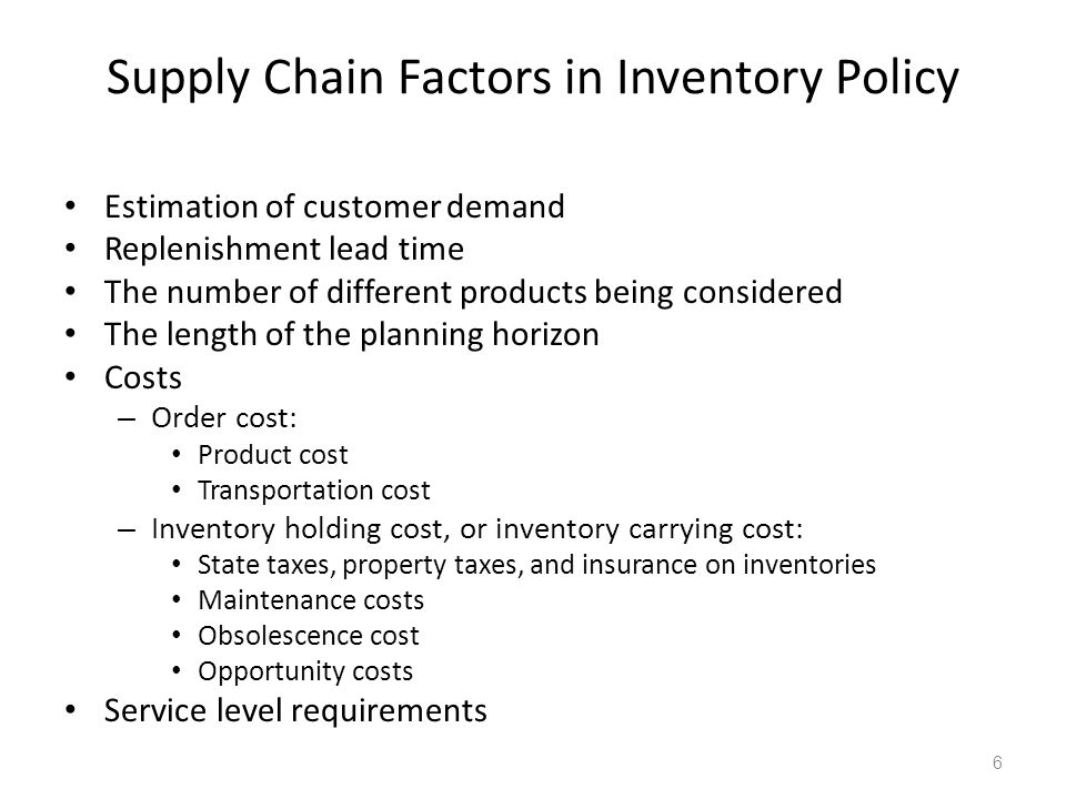 Supply Chain Factors in Inventory Policy Estimation of customer demand Replenishment lead time The number of different products being considered The l