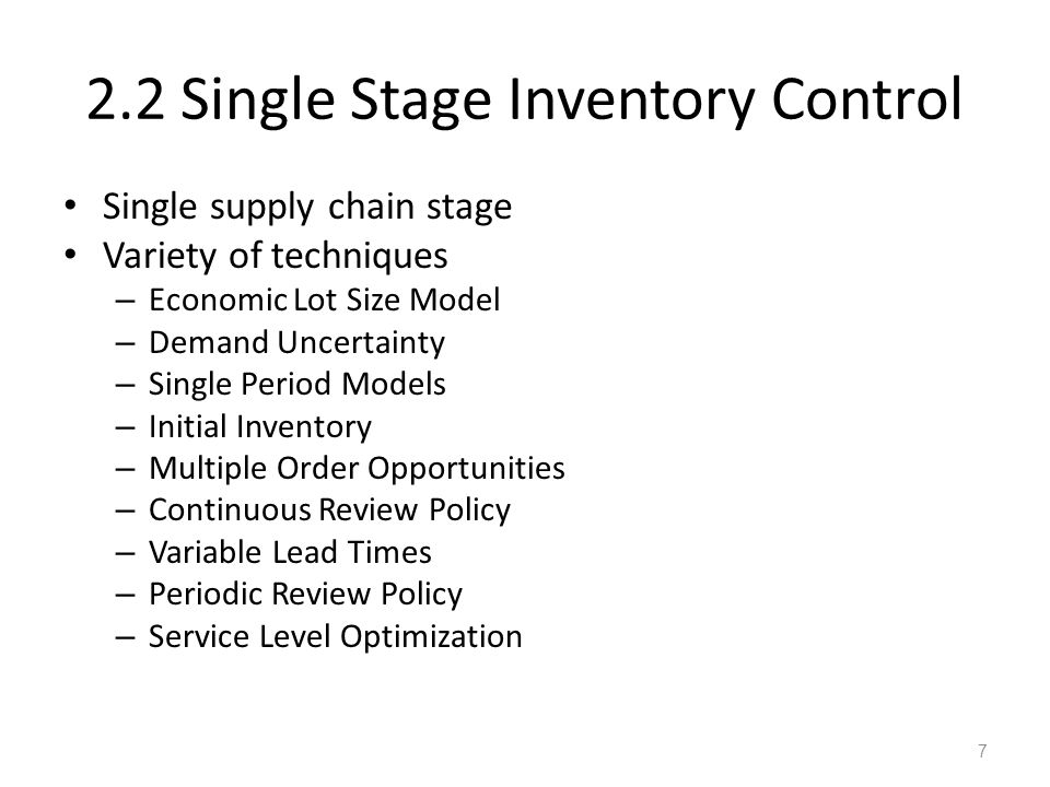 2.2 Single Stage Inventory Control Single supply chain stage Variety of techniques – Economic Lot Size Model – Demand Uncertainty – Single Period Mode