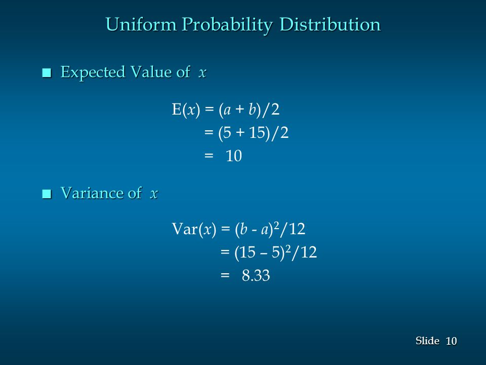 10 Slide n Expected Value of x E( x ) = ( a + b )/2 = (5 + 15)/2 = 10 Var( x ) = ( b - a ) 2 /12 = (15 – 5) 2 /12 = 8.33 Uniform Probability Distribution n Variance of x