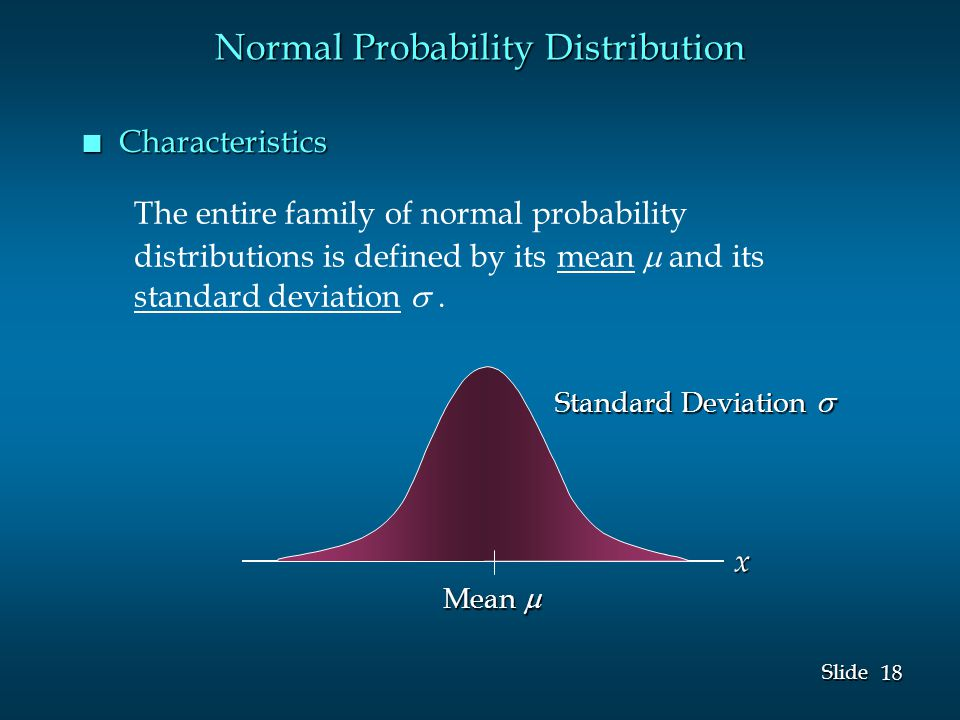 18 Slide The entire family of normal probability distributions is defined by its mean  and its standard deviation .