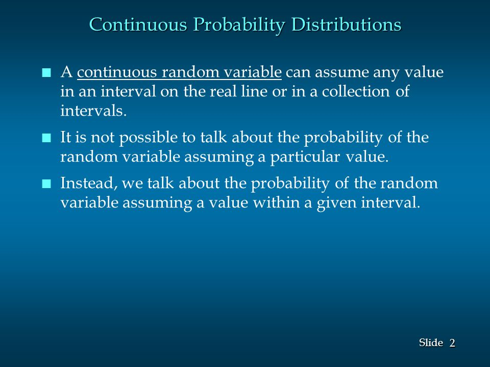 2 2 Slide Continuous Probability Distributions n n A continuous random variable can assume any value in an interval on the real line or in a collection of intervals.