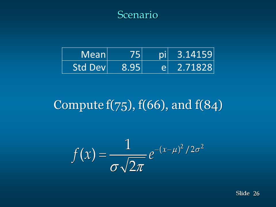 26 Slide Scenario Mean75pi3.14159 Std Dev8.95e2.71828 Compute f(75), f(66), and f(84)