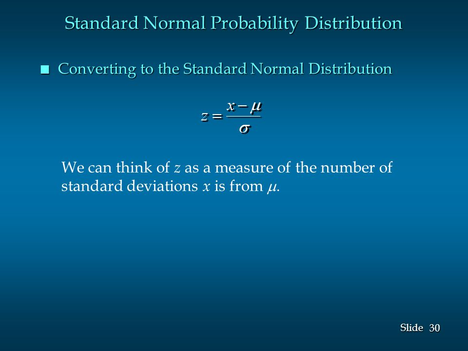30 Slide n Converting to the Standard Normal Distribution Standard Normal Probability Distribution We can think of z as a measure of the number of standard deviations x is from .