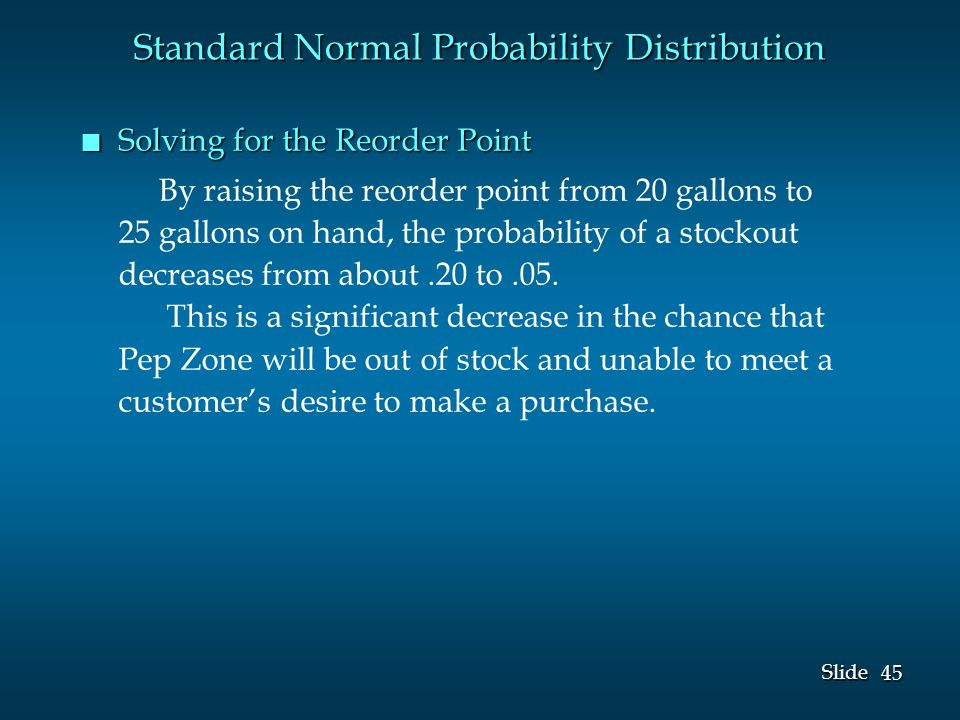 45 Slide n Solving for the Reorder Point By raising the reorder point from 20 gallons to 25 gallons on hand, the probability of a stockout decreases from about.20 to.05.