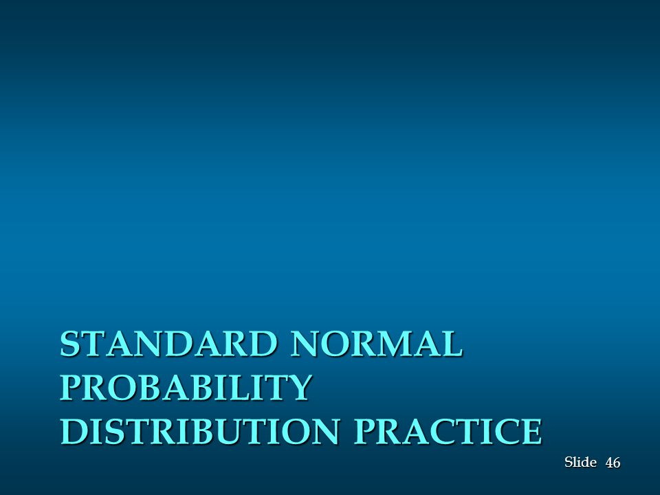 46 Slide STANDARD NORMAL PROBABILITY DISTRIBUTION PRACTICE