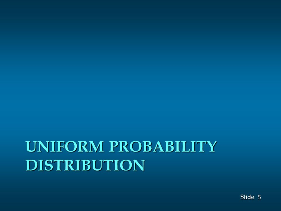 5 5 Slide UNIFORM PROBABILITY DISTRIBUTION