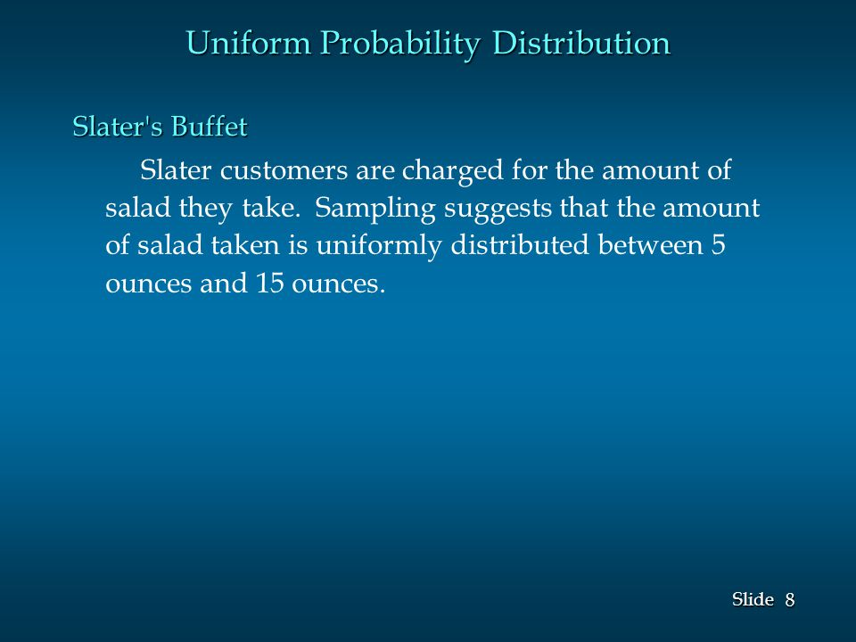 8 8 Slide Uniform Probability Distribution Slater s Buffet Slater customers are charged for the amount of salad they take.