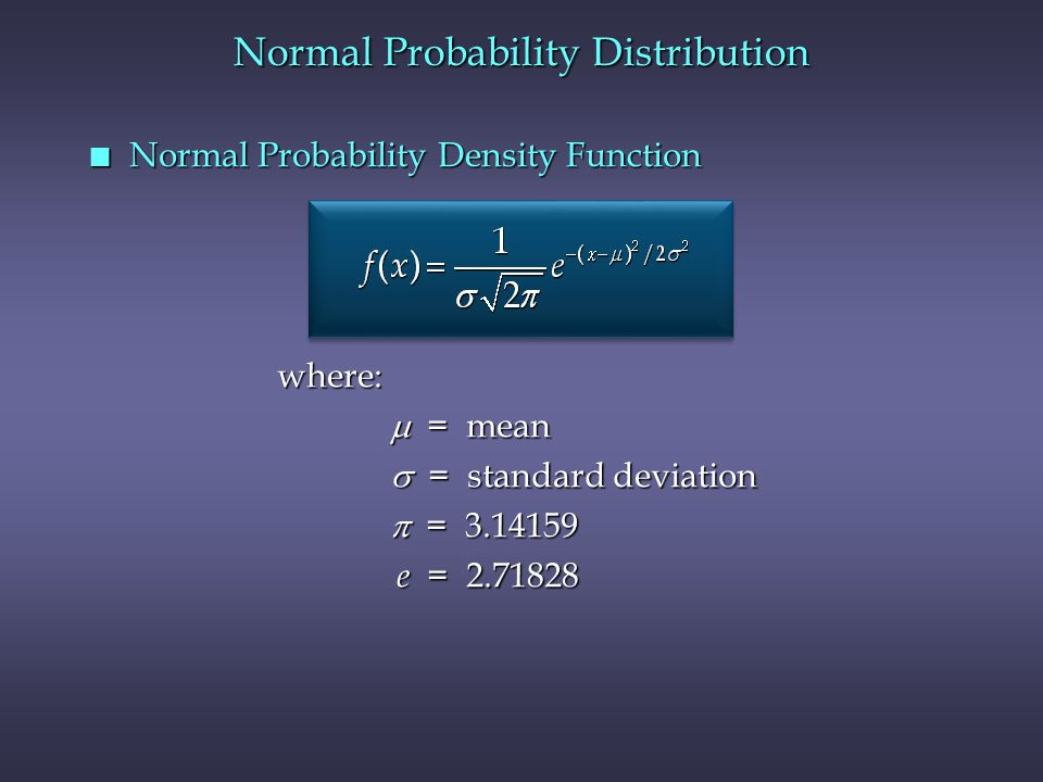 Normal Probability Distribution n Normal Probability Density Function  = mean  = standard deviation  = 3.14159 e = 2.71828 where: