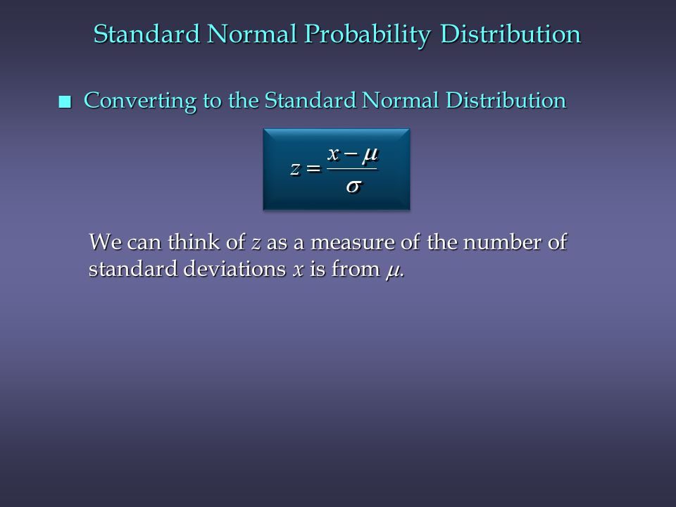 n Converting to the Standard Normal Distribution Standard Normal Probability Distribution We can think of z as a measure of the number of standard deviations x is from .