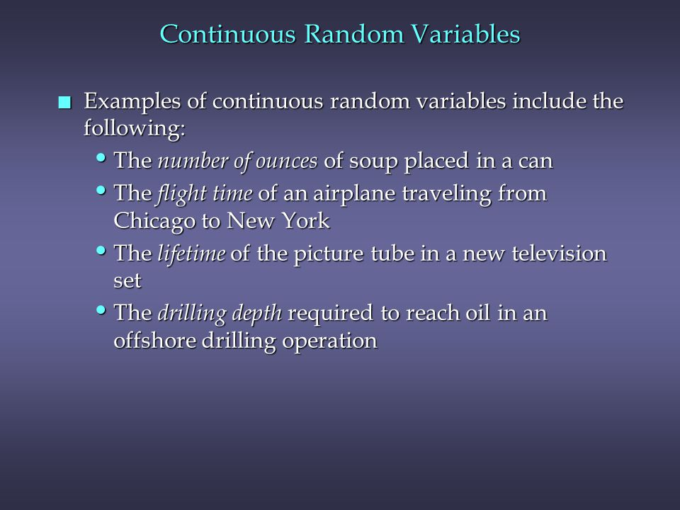Continuous Random Variables n Examples of continuous random variables include the following: The number of ounces of soup placed in a can The number of ounces of soup placed in a can The flight time of an airplane traveling from Chicago to New York The flight time of an airplane traveling from Chicago to New York The lifetime of the picture tube in a new television set The lifetime of the picture tube in a new television set The drilling depth required to reach oil in an offshore drilling operation The drilling depth required to reach oil in an offshore drilling operation