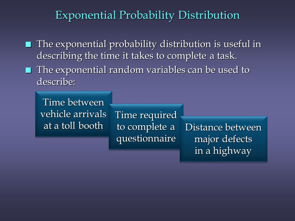 Exponential Probability Distribution n The exponential probability distribution is useful in describing the time it takes to complete a task.