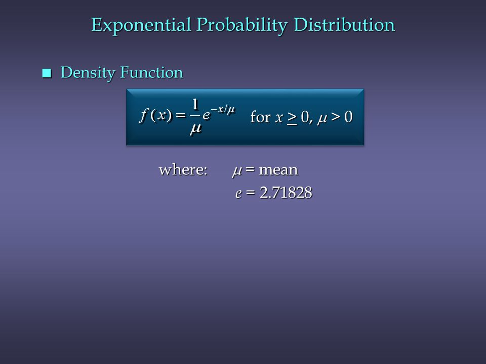 n Density Function Exponential Probability Distribution where:  = mean e = 2.71828 e = 2.71828 for x > 0,  > 0