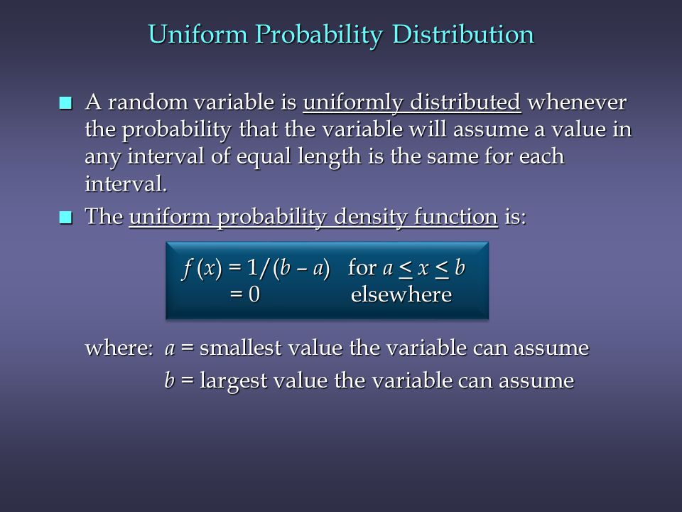 n A random variable is uniformly distributed whenever the probability that the variable will assume a value in any interval of equal length is the same for each interval.