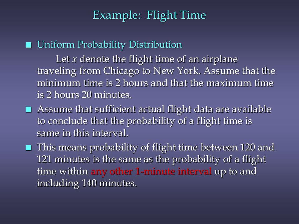 Example: Flight Time n Uniform Probability Distribution Let x denote the flight time of an airplane traveling from Chicago to New York.