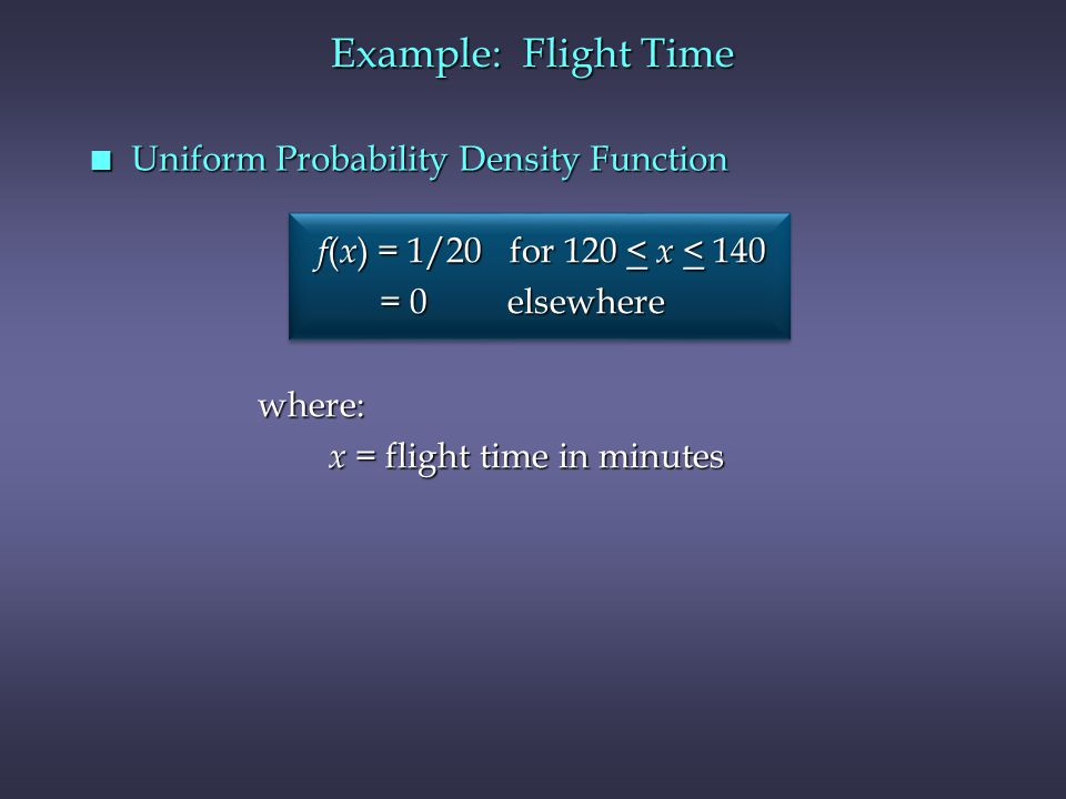 n Uniform Probability Density Function Example: Flight Time f ( x ) = 1/20 for 120 < x < 140 f ( x ) = 1/20 for 120 < x < 140 = 0 elsewhere = 0 elsewhere f ( x ) = 1/20 for 120 < x < 140 f ( x ) = 1/20 for 120 < x < 140 = 0 elsewhere = 0 elsewhere where: x = flight time in minutes x = flight time in minutes