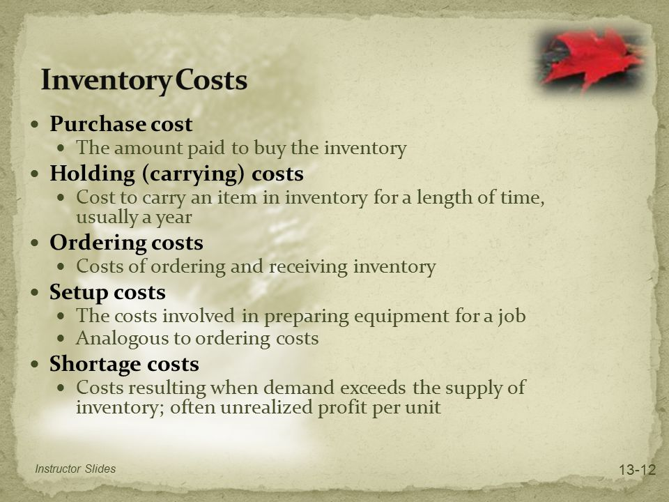 Purchase cost The amount paid to buy the inventory Holding (carrying) costs Cost to carry an item in inventory for a length of time, usually a year Or