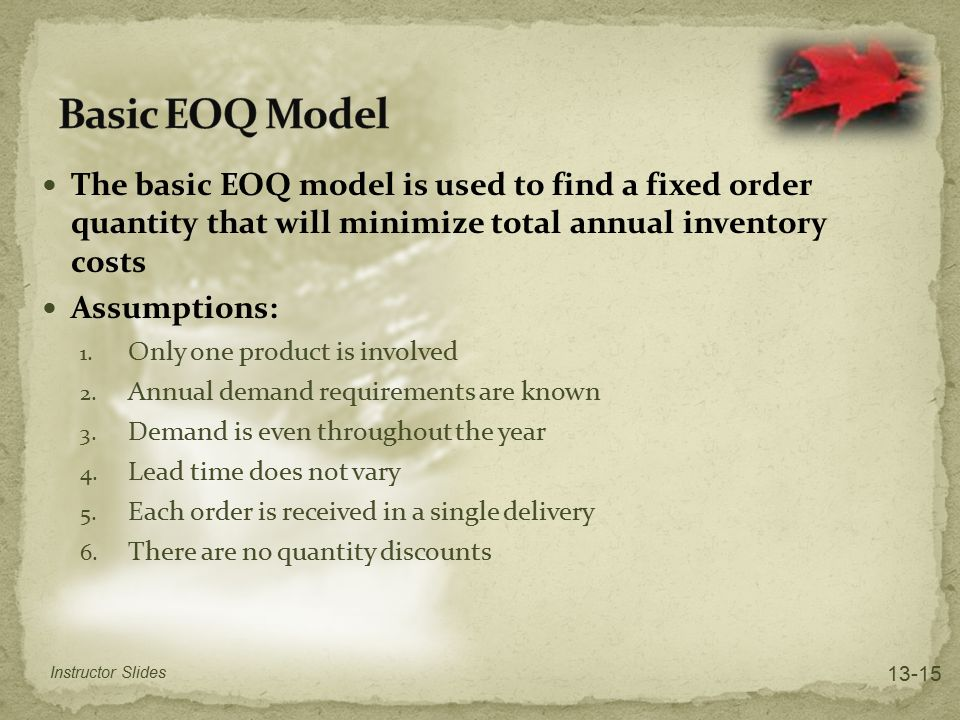 The basic EOQ model is used to find a fixed order quantity that will minimize total annual inventory costs Assumptions: 1. Only one product is involve
