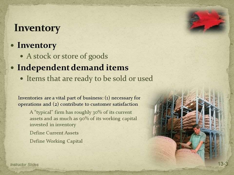 Inventory A stock or store of goods Independent demand items Items that are ready to be sold or used Inventories are a vital part of business: (1) nec