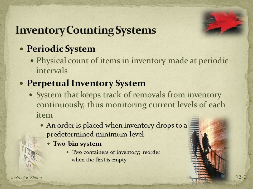 Periodic System Physical count of items in inventory made at periodic intervals Perpetual Inventory System System that keeps track of removals from in