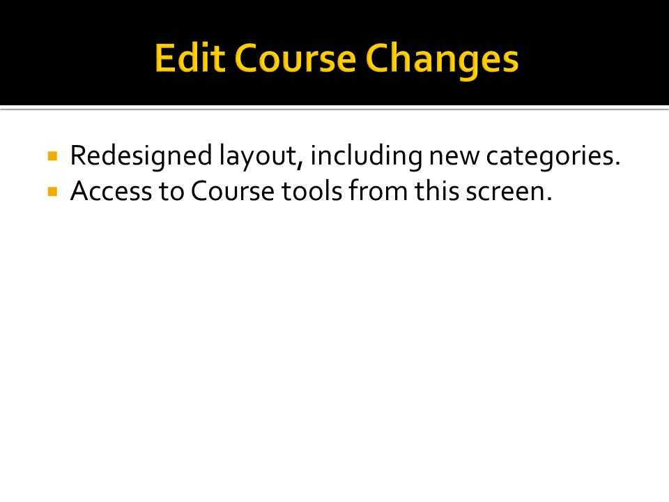  Redesigned layout, including new categories.  Access to Course tools from this screen.