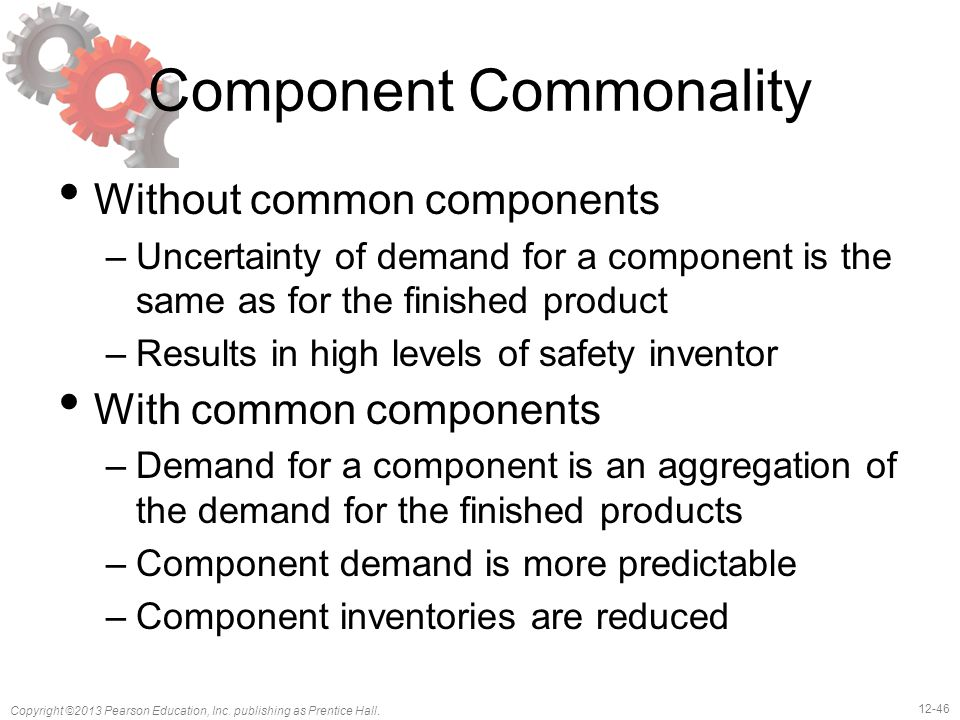 12-46 Copyright ©2013 Pearson Education, Inc. publishing as Prentice Hall. Component Commonality Without common components –Uncertainty of demand for