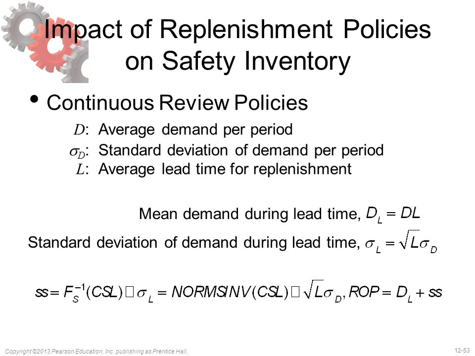 12-53 Copyright ©2013 Pearson Education, Inc. publishing as Prentice Hall. Impact of Replenishment Policies on Safety Inventory Continuous Review Poli