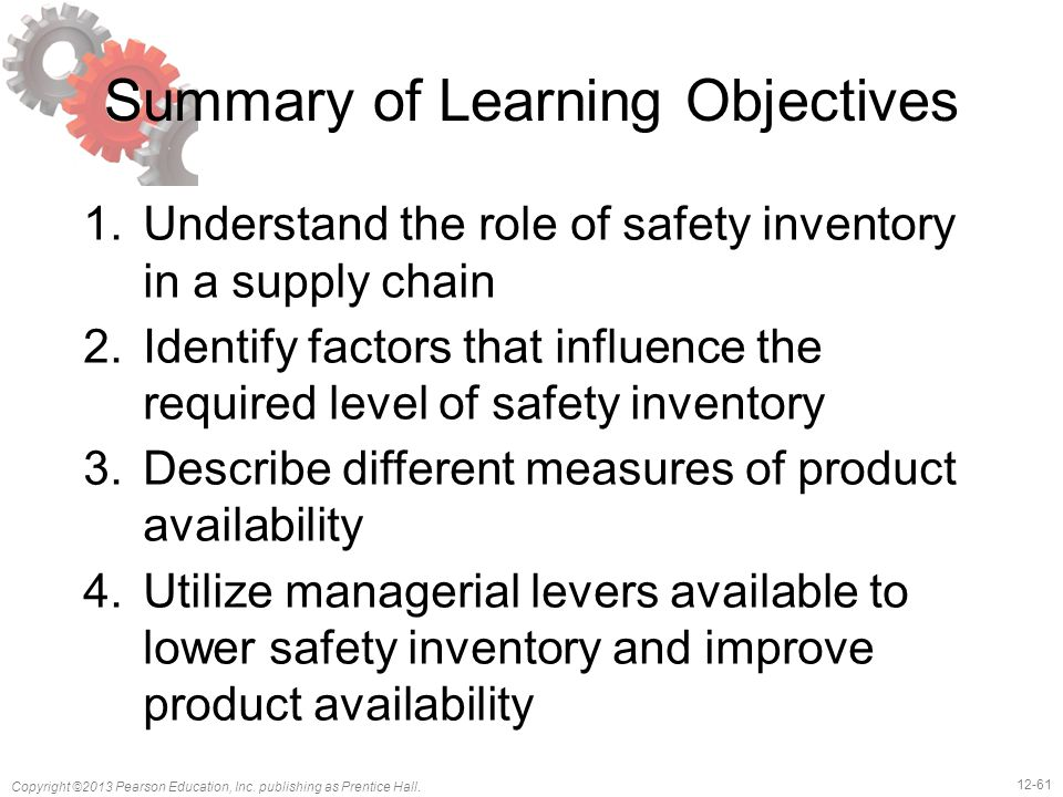 12-61 Copyright ©2013 Pearson Education, Inc. publishing as Prentice Hall. Summary of Learning Objectives 1.Understand the role of safety inventory in